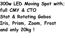 300w LED Moving Spot with; full CMY & CTO Stat & Rotating Gobos Iris, Prism, Zoom, Frost and only 20kg !