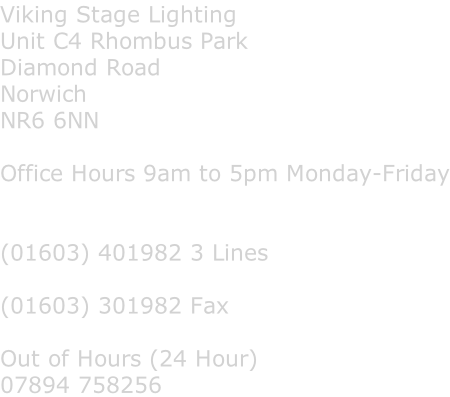 Viking Stage Lighting Unit C4 Rhombus Park Diamond Road Norwich NR6 6NN  Office Hours 9am to 5pm Monday-Friday   (01603) 401982 3 Lines  (01603) 301982 Fax  Out of Hours (24 Hour) 07894 758256
