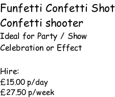 Funfetti Confetti Shot Confetti shooter Ideal for Party / Show Celebration or Effect  Hire: £15.00 p/day £27.50 p/week