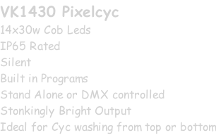 VK1430 Pixelcyc 14x30w Cob Leds IP65 Rated Silent Built in Programs Stand Alone or DMX controlled Stonkingly Bright Output Ideal for Cyc washing from top or bottom